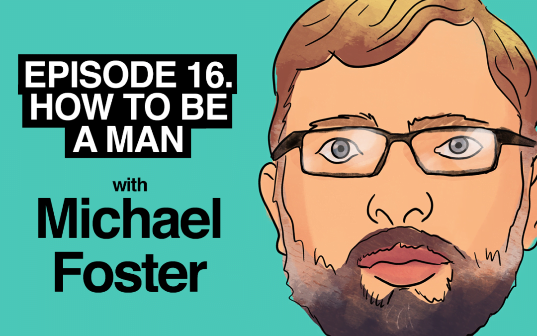 Episode 16. How to be a Man with Michael Foster