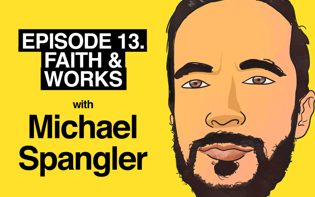 Episode 13. Faith and Works with Miichael Spangler